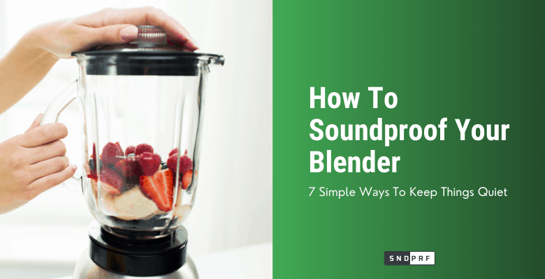 How To Soundproof Your Blender